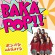 ポンバシwktkメイツ BAKA POP!!
