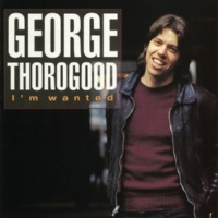 George Thorogood & The Destroyers I'm Wanted