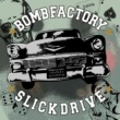BOMB FACTORY SLICKDRIVE