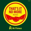 HI-TIMEZ That's it no more(we show)