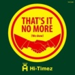 HI-TIMEZ That's it no more (we show)