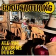 GOOD 4 NOTHING ALL THE AWESOME DUDES