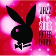 ヴァリアス・アーティスト Jazz Love Songs After Dark [Playboy Jazz Series]