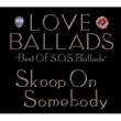 Skoop On Somebody LOVE BALLADS ~Best Of S.O.S.Ballads