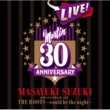 鈴木 雅之 MASAYUKI SUZUKI 30TH ANNIVERSARY LIVE THE ROOTS~could be the night~