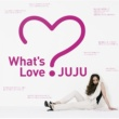 JUJU What's Love?