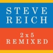 Steve Reich 2x5 (Remixed)