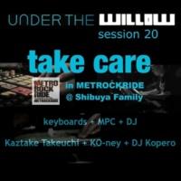 タケウチカズタケ + KO-ney + DJ Kopero UNDER THE WILLOW session 20 / Take care in METROCKRIDE @Shibuya Family