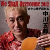 中川五郎 We Shall Overcome 2012 大きな壁が崩れる