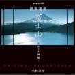 小林洋平 NHKスペシャル「世界遺産 富士山~水めぐる神秘~」オリジナルサウンドトラック
