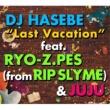 DJ HASEBE Last Vacation feat. RYO-Z.PES (from RIP SLYME) & JUJU
