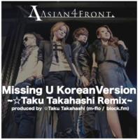 Asian 4 Front Missing U Korean Version~☆Taku Takahashi Remix~ Produced by ☆Taku Takahashi(m-flo/block .fm)