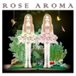 ROSE AROMA ROSE AROMA