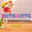 ARARE LOVE-LOVE