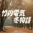竹内電気 冬物語