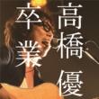 高橋優 卒業<MUSIC VIDEO>