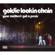 Goldie Lookin Chain Your Mother's Got A Penis