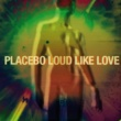 Placebo Loud Like Love