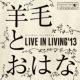 羊毛とおはな LIVE IN LIVING '13