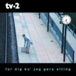 Tv-2 For Dig Ku' Jeg Gore Alting