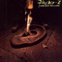 Fischer-Z Going Deaf For A Living