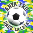 Anya Tru Dare (La La La)