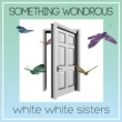 white white sisters SOMETHING WONDROUS