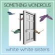 white white sisters SOMETHING WONDROUS