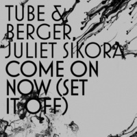 Tube & Berger & Juliet Sikora Come On Now (Set it off) [Cristoph Remix]