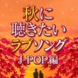 ヴァリアス・アーティスト 秋に聴きたいラブソング J-POP編