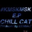 CHILL CAT #KMSKMSK E.P (Pro by KENSHU)