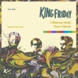 King Friday I Wanna Hold Your Gland
