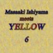 石山正明 Masaaki Ishiyama Meets YELLOW 6