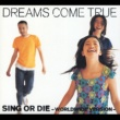 DREAMS COME TRUE SING OR DIE [WORLDWIDE VERSION]