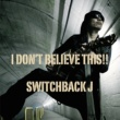 Switchback J I Don't Believe This!!