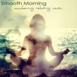 Meditation Zen Smooth Morning, Awakening Relaxing Music ‐ Easy Listening Soft Music and Energy Healing Instrumental Songs for Your Relaxation & Mind Body Connection