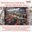Various Artists The Golden Age of Light Music: Light Music While You Work - Vol. 3