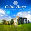 Various Artists Celtic Harp ‐ Enjoy Traditional Relaxing Music, Instrumental Songs for Deep Meditation and Better Sleep
