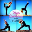 Various Artists Yoga Exercises with Flute ‐ Relaxing Flute Music for Daily Yoga, Serenity, Mental Inspiration, Mindfulness Meditation, Easy Yoga