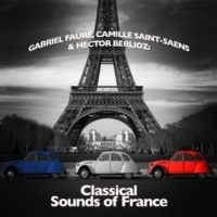 Gabriel Fauré,Camille Saint-Saens&Hector Berlioz Gabriel Fauré, Camille Saint-Saens & Hector Berlioz: Classical Sounds of France