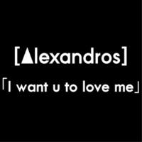 [Alexandros] I want u to love me