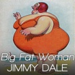 Jimmy Dale Big Fat Woman