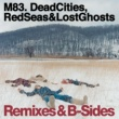 M83 Dead Cities, Red Seas and Lost Ghosts Remixes and B-sides