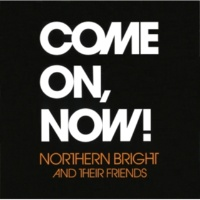 NORTHERN BRIGHT AND THEIR FRIENDS COME ON, NOW!