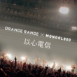 ORANGE RANGE 以心電信 × MONGOL800