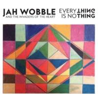 Jah Wobble & The Invaders Of The Heart Everything Is No Thing
