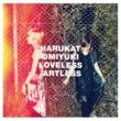 ハルカトミユキ LOVELESS/ARTLESS