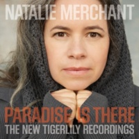 Natalie Merchant Paradise Is There: The New Tigerlily Recordings