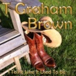 T Graham Brown I Tell It Like It Used to Be