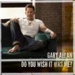 Gary Allan Do You Wish It Was Me?